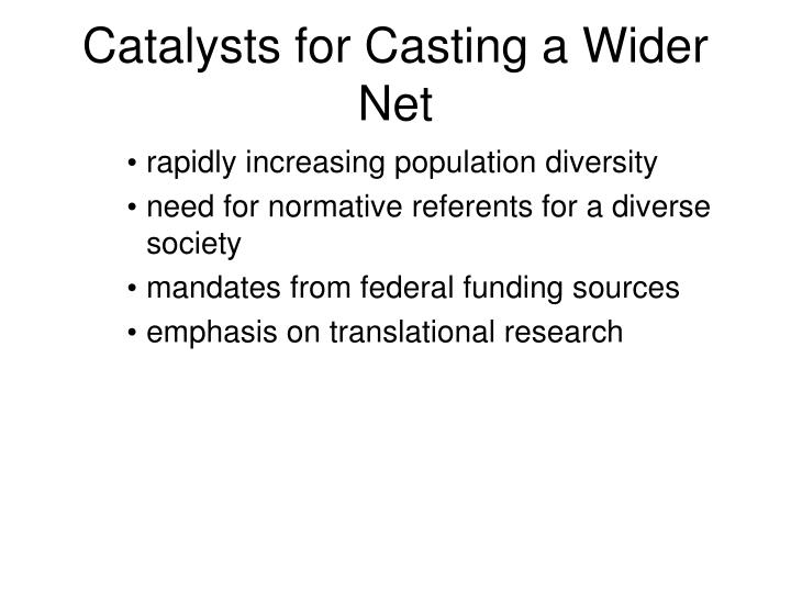 Catalysts for Casting a Wider Net