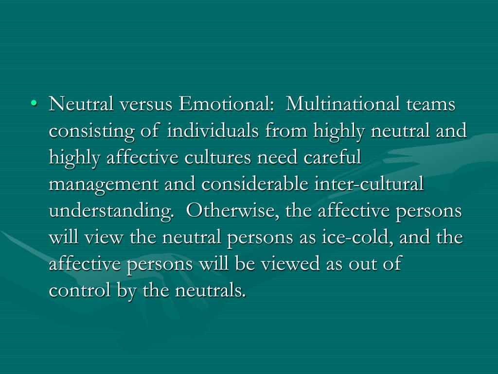 Neutral versus Emotional:  Multinational teams consisting of individuals from highly neutral and highly affective cultures need careful management and considerable inter-cultural understanding.  Otherwise, the affective persons will view the neutral persons as ice-cold, and the affective persons will be viewed as out of control by the neutrals.