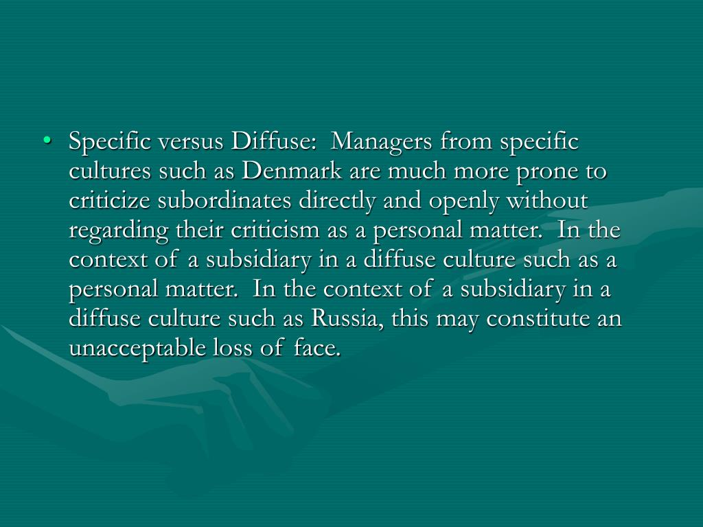 Specific versus Diffuse:  Managers from specific cultures such as Denmark are much more prone to criticize subordinates directly and openly without regarding their criticism as a personal matter.  In the context of a subsidiary in a diffuse culture such as a personal matter.  In the context of a subsidiary in a diffuse culture such as Russia, this may constitute an unacceptable loss of face.