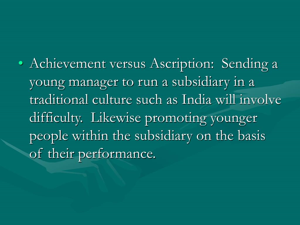 Achievement versus Ascription:  Sending a young manager to run a subsidiary in a traditional culture such as India will involve difficulty.  Likewise promoting younger people within the subsidiary on the basis of their performance.
