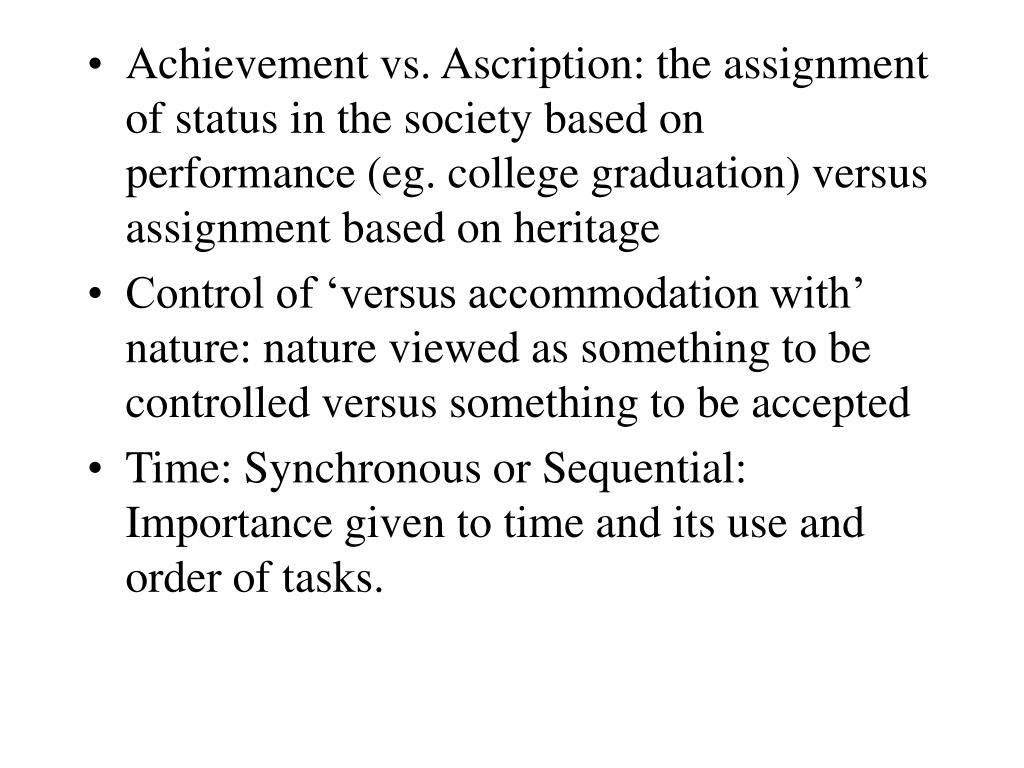 Achievement vs. Ascription: the assignment of status in the society based on performance (eg. college graduation) versus assignment based on heritage