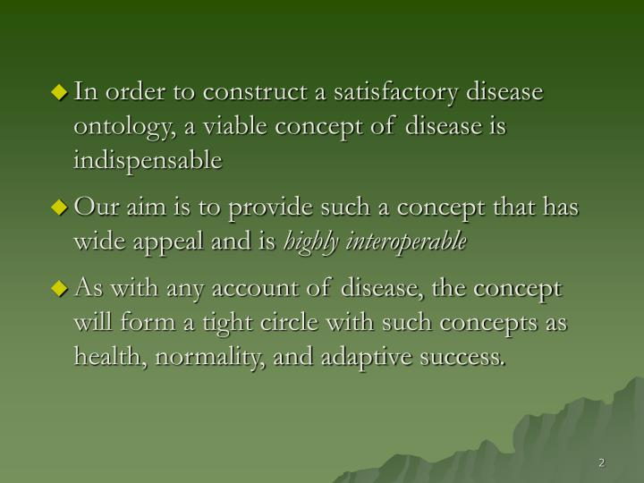 In order to construct a satisfactory disease ontology, a viable concept of disease is indispensable