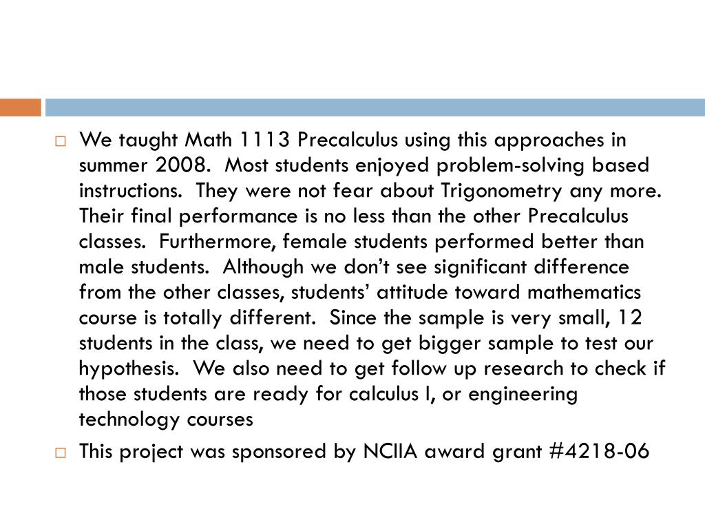 We taught Math 1113 Precalculus using this approaches in summer 2008.  Most students enjoyed problem-solving based instructions.  They were not fear about Trigonometry any more.  Their final performance is no less than the other Precalculus classes.  Furthermore, female students performed better than male students.  Although we don't see significant difference from the other classes, students' attitude toward mathematics course is totally different.  Since the sample is very small, 12 students in the class, we need to get bigger sample to test our hypothesis.  We also need to get follow up research to check if those students are ready for calculus I, or engineering technology courses