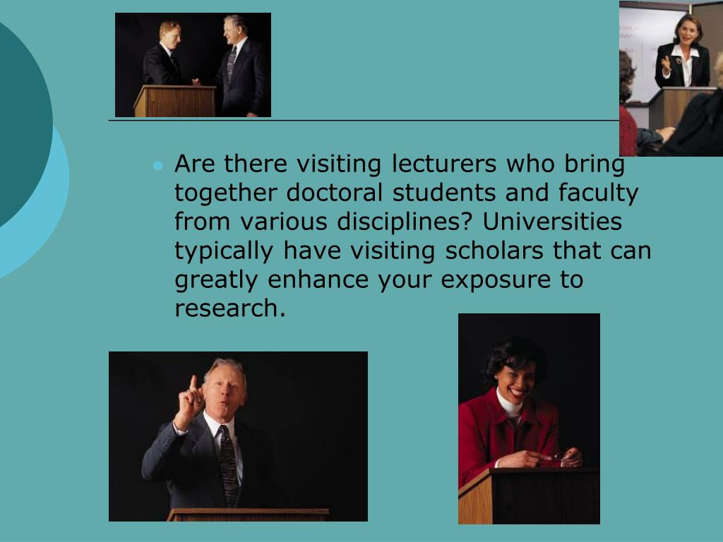 Are there visiting lecturers who bring together doctoral students and faculty from various disciplines? Universities typically have visiting scholars that can greatly enhance your exposure to research.