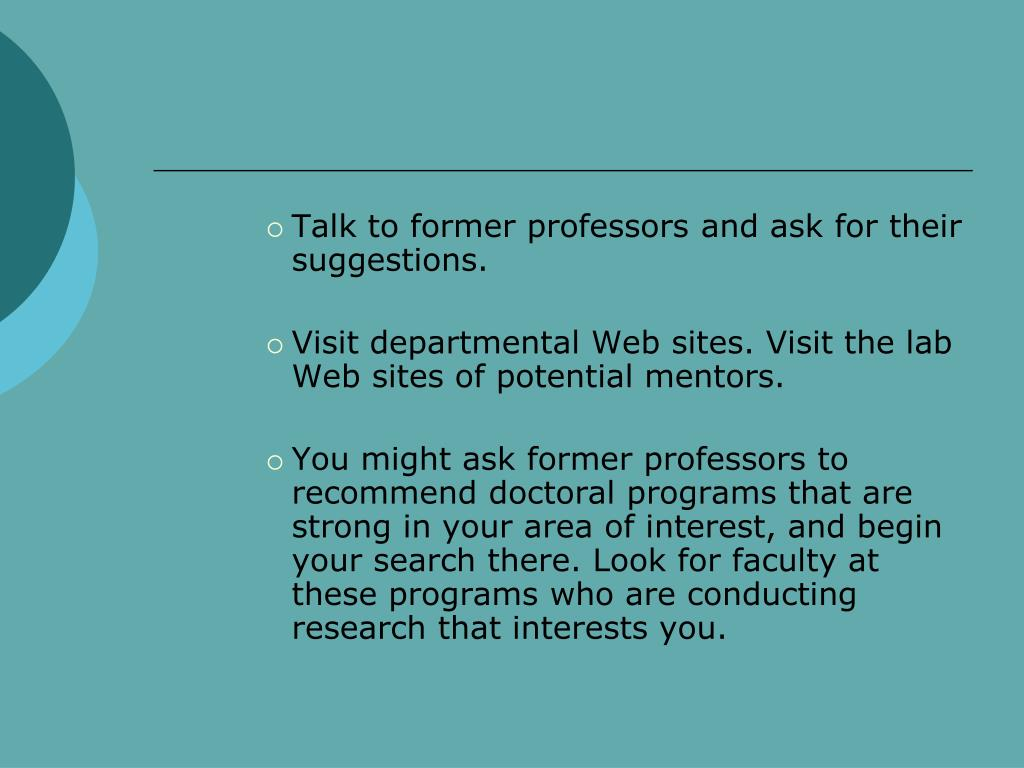 Talk to former professors and ask for their suggestions.