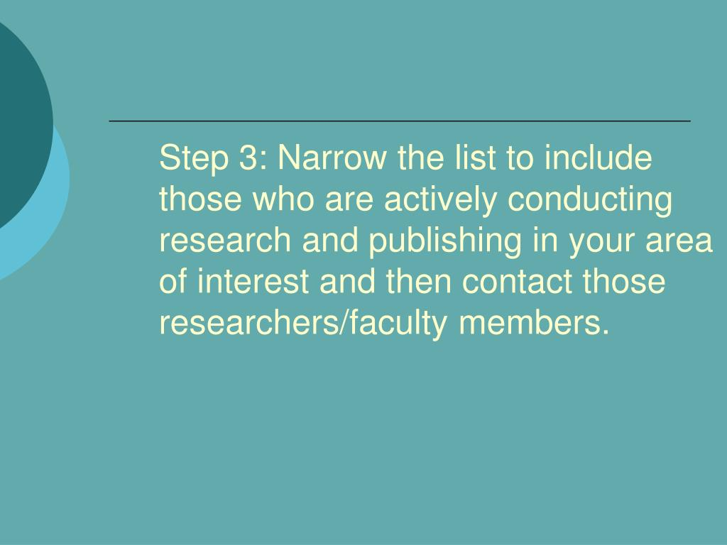 Step 3: Narrow the list to include those who are actively conducting research and publishing in your area of interest and then contact those researchers/faculty members.