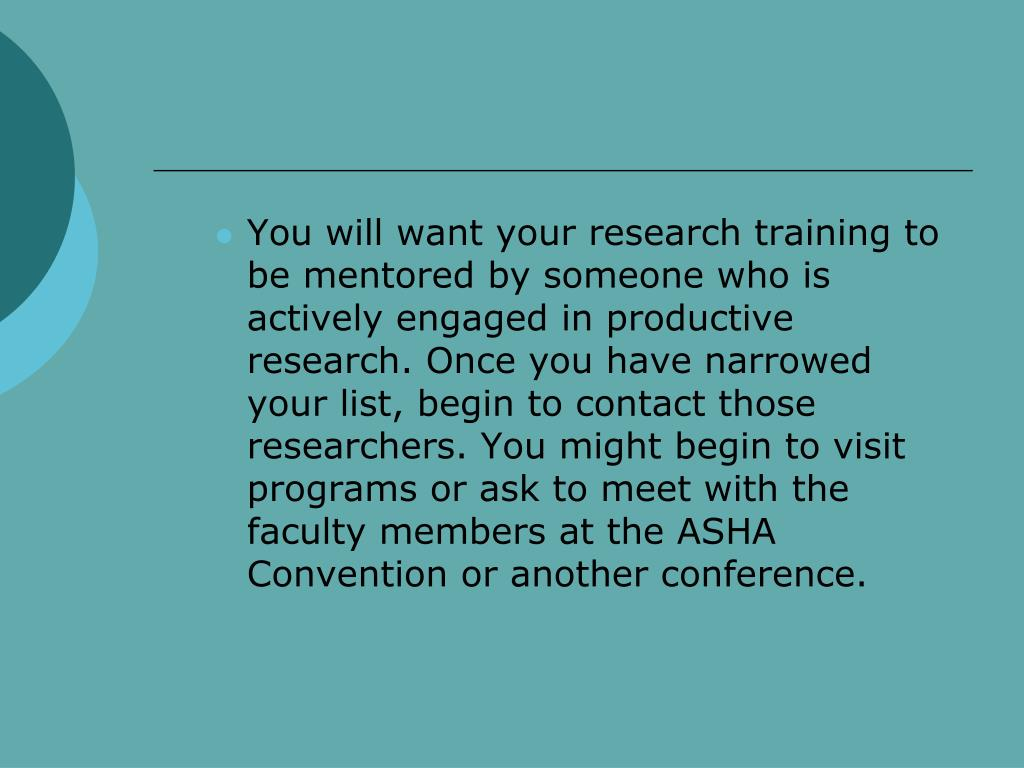 You will want your research training to be mentored by someone who is actively engaged in productive research. Once you have narrowed your list, begin to contact those researchers. You might begin to visit programs or ask to meet with the faculty members at the ASHA Convention or another conference.