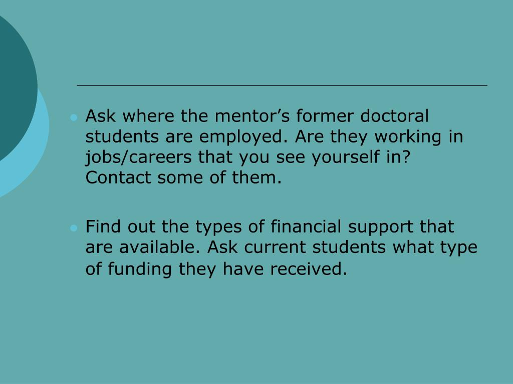 Ask where the mentor's former doctoral students are employed. Are they working in jobs/careers that you see yourself in? Contact some of them.