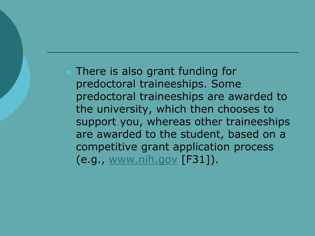 There is also grant funding for predoctoral traineeships. Some predoctoral traineeships are awarded to the university, which then chooses to support you, whereas other traineeships are awarded to the student, based on a competitive grant application process (e.g.,