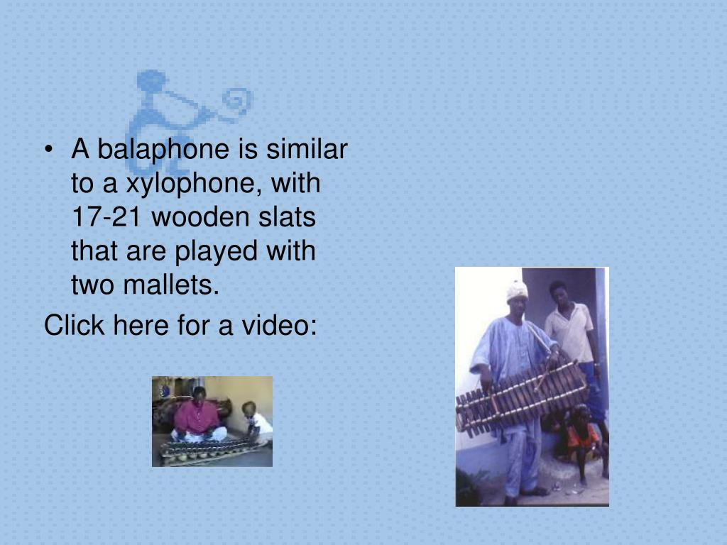A balaphone is similar to a xylophone, with 17-21 wooden slats that are played with two mallets.