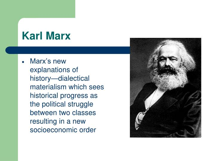 Marx's new explanations of history—dialectical materialism which sees historical progress as the political struggle between two classes resulting in a new socioeconomic order