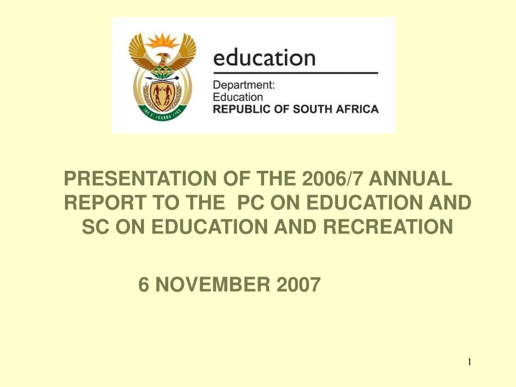 PRESENTATION OF THE 2006/7 ANNUAL REPORT TO THE  PC ON EDUCATION AND SC ON EDUCATION AND RECREATION