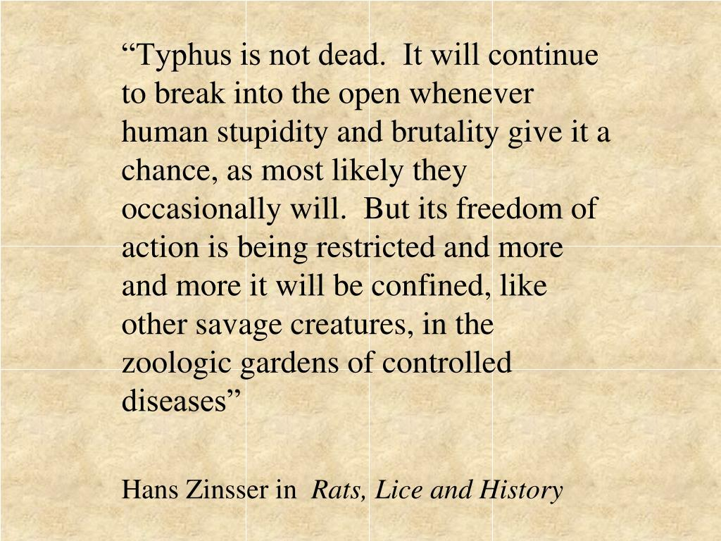 """Typhus is not dead.  It will continue to break into the open whenever human stupidity and brutality give it a chance, as most likely they occasionally will.  But its freedom of action is being restricted and more and more it will be confined, like other savage creatures, in the zoologic gardens of controlled diseases"""