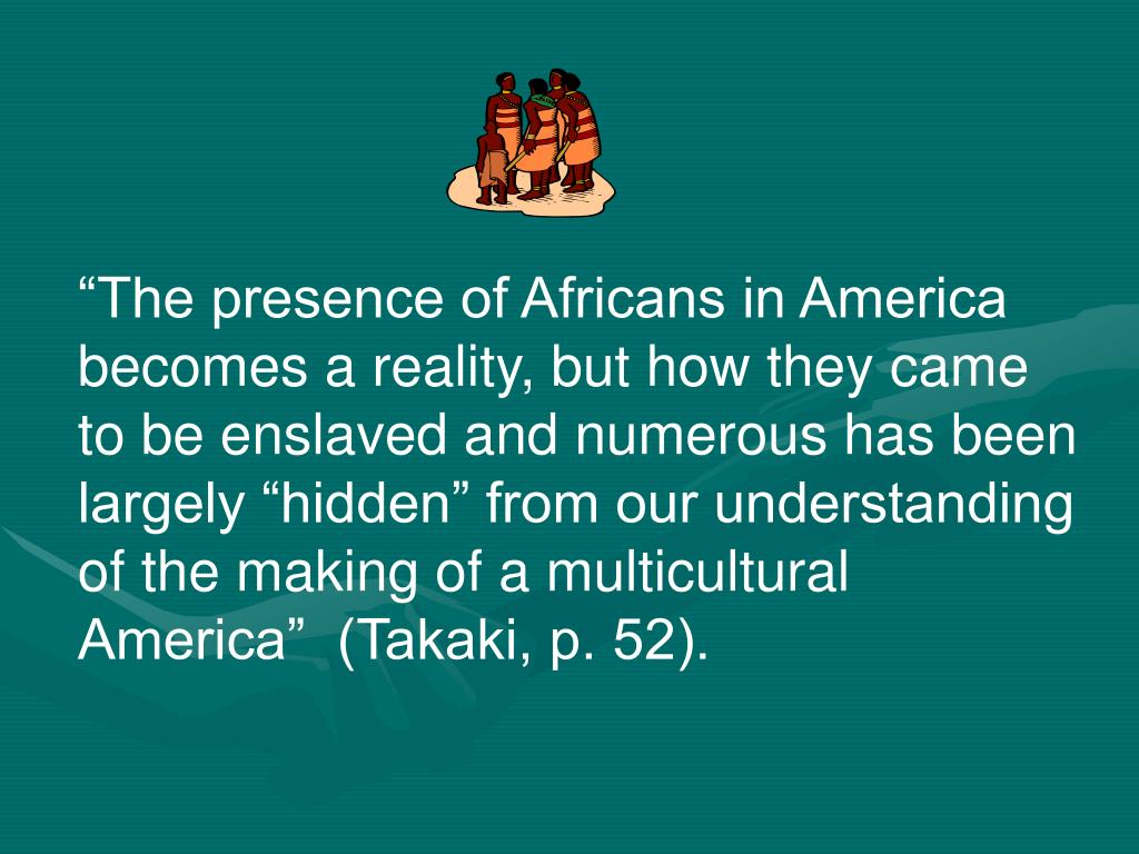 """The presence of Africans in America becomes a reality, but how they came to be enslaved and numerous has been largely ""hidden"" from our understanding of the making of a multicultural America""  (Takaki, p. 52)."