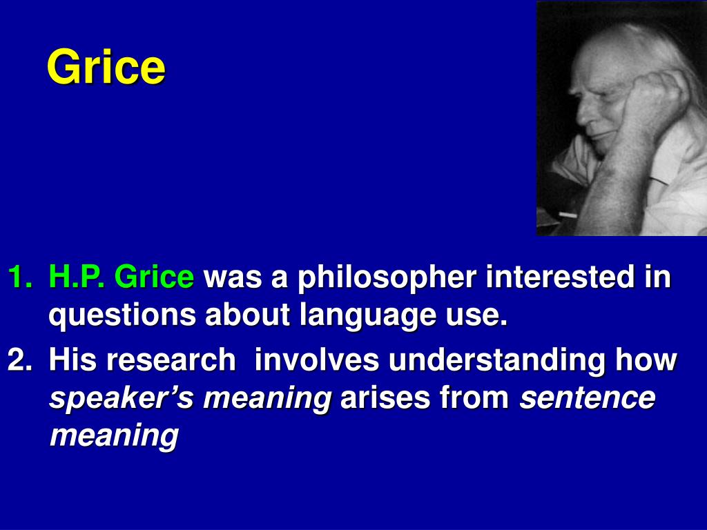 grice coopeative principle Grice proposes a model of how this interpretative process takes place (grice 1989, cited under paul grice) one of his central ideas is that, when interpreting an utterance of a sentence, one assumes that the speaker has complied with a number of principles ensuring that conversation is a cooperative activity.