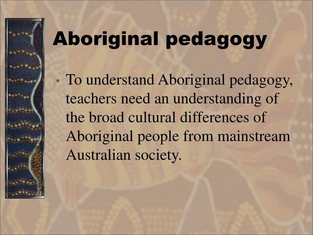 To understand Aboriginal pedagogy, teachers need an understanding of the broad cultural differences of Aboriginal people from mainstream Australian society.