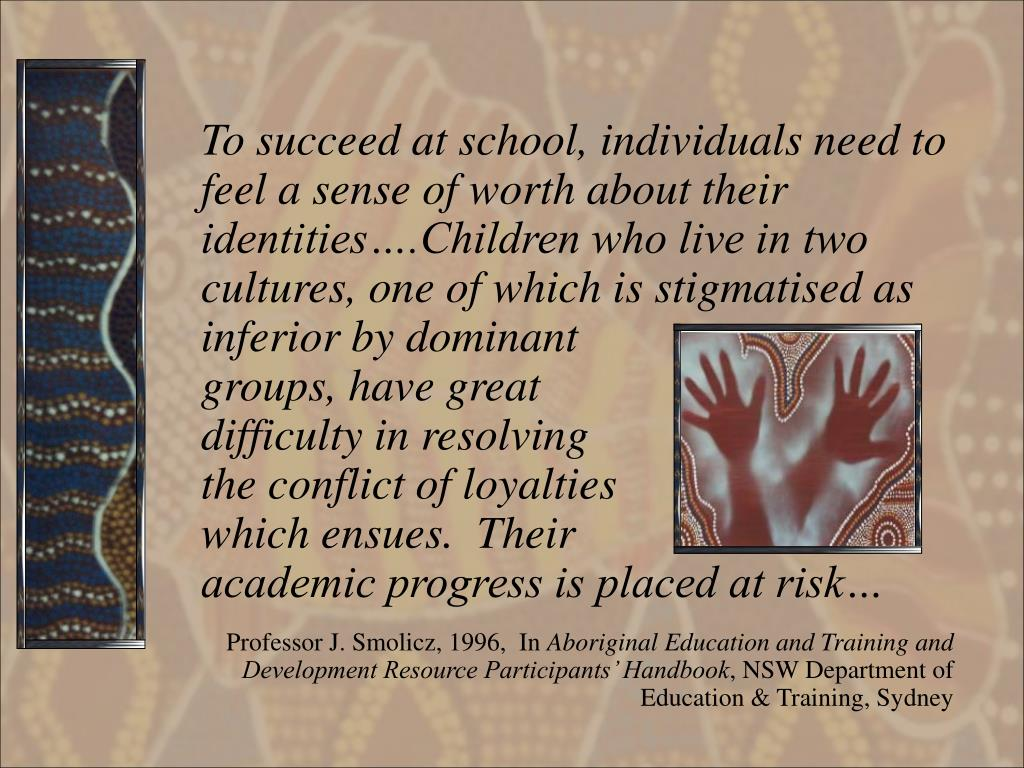 To succeed at school, individuals need to feel a sense of worth about their identities….Children who live in two cultures, one of which is stigmatised as inferior by dominant