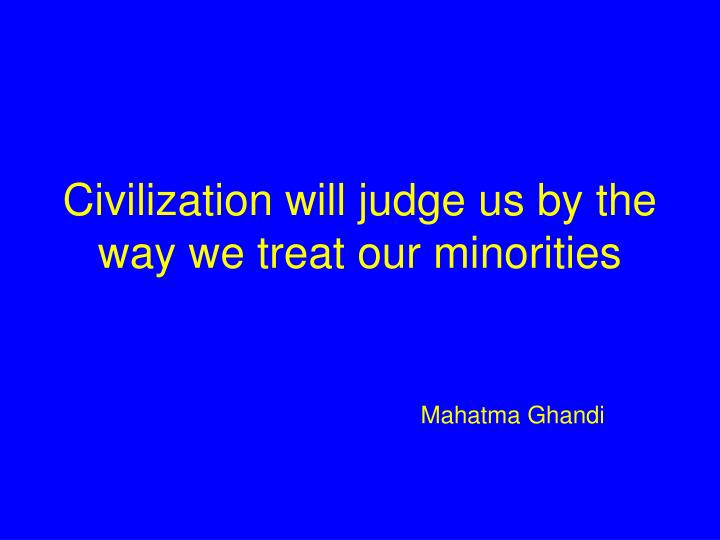 Civilization will judge us by the way we treat our minorities