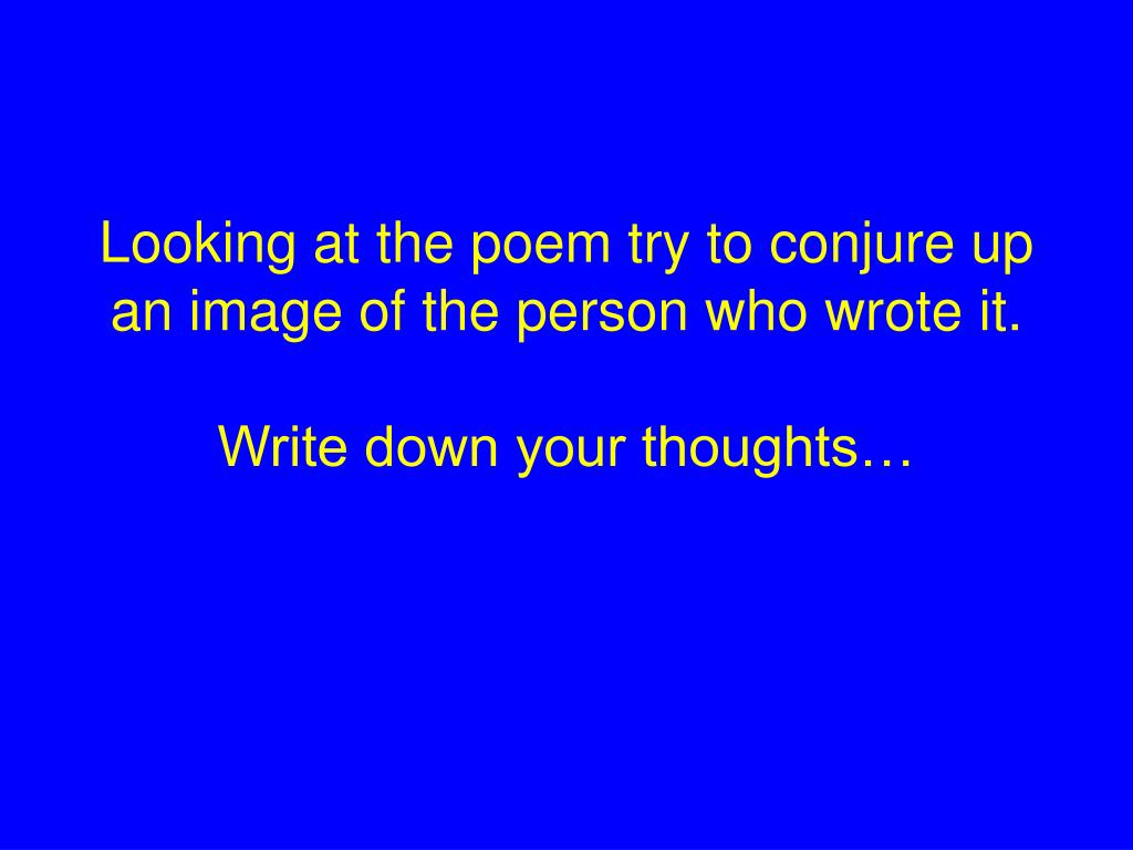 Looking at the poem try to conjure up an image of the person who wrote it.