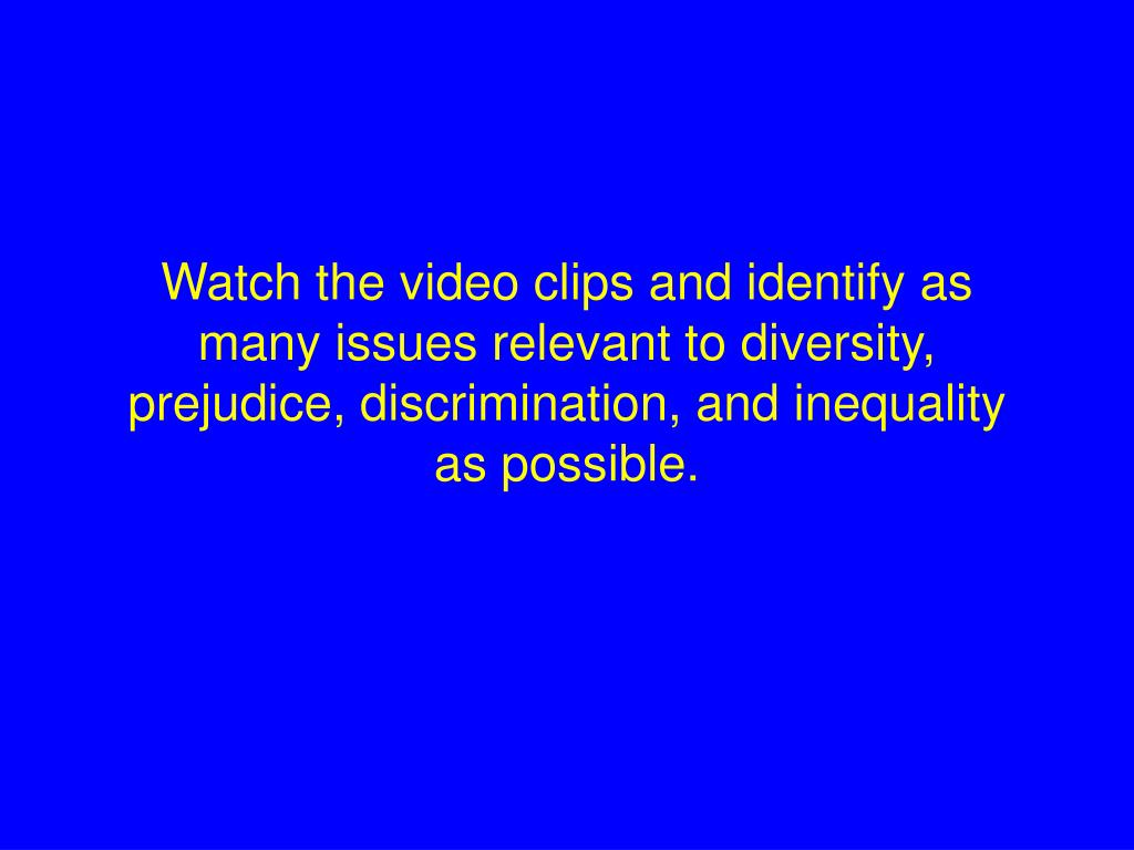Watch the video clips and identify as many issues relevant to diversity, prejudice, discrimination, and inequality as possible.