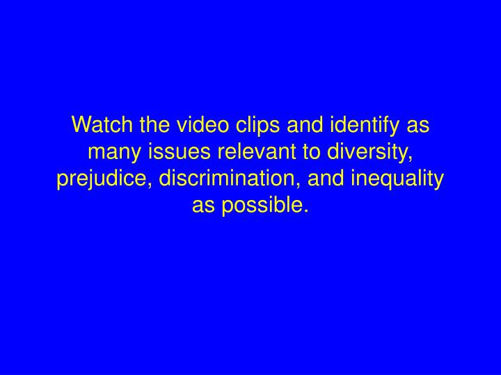 Watch the video clips and identify as many issues relevant to diversity, prejudice, discrimination, ...