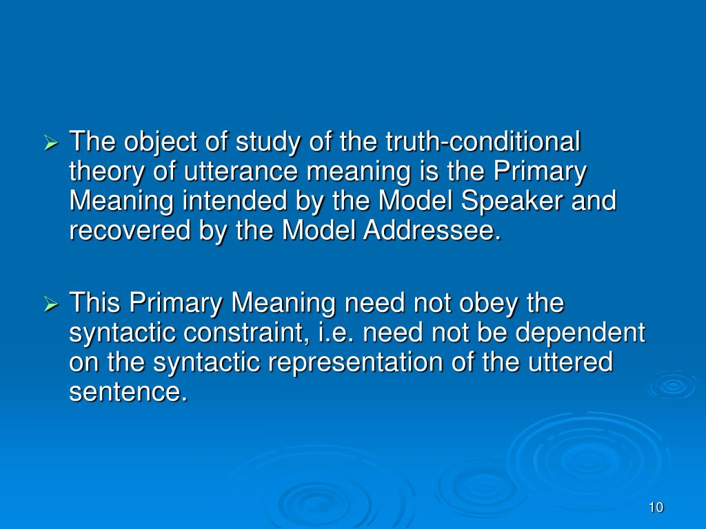 The object of study of the truth-conditional theory of utterance meaning is the Primary Meaning intended by the Model Speaker and recovered by the Model Addressee.