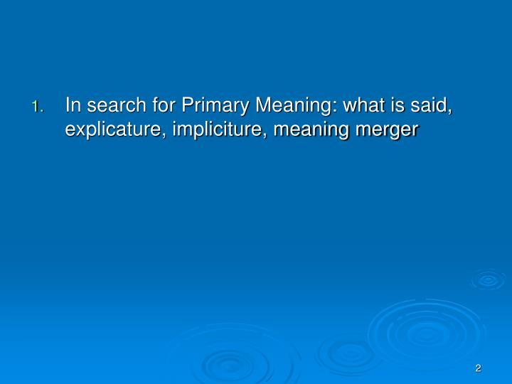 In search for Primary Meaning: what is said, explicature, impliciture, meaning merger