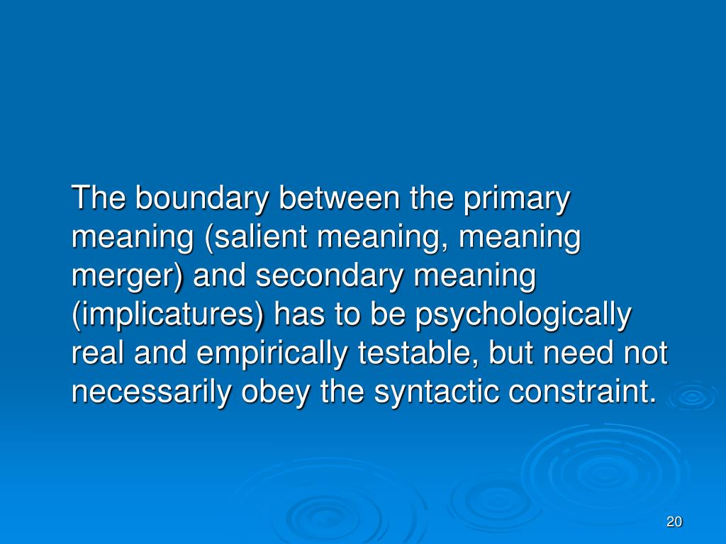 The boundary between the primary meaning (salient meaning, meaning merger) and secondary meaning (implicatures) has to be psychologically real and empirically testable, but need not necessarily obey the syntactic constraint.