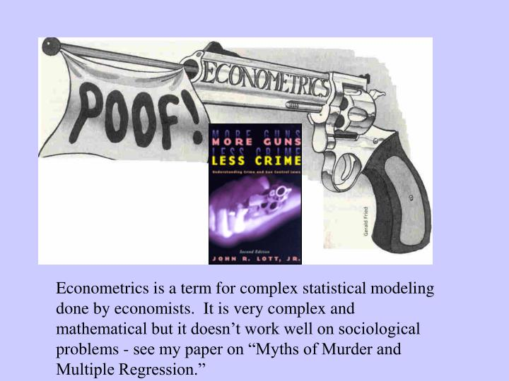 """Econometrics is a term for complex statistical modeling done by economists.  It is very complex and mathematical but it doesn't work well on sociological problems - see my paper on """"Myths of Murder and Multiple Regression."""""""