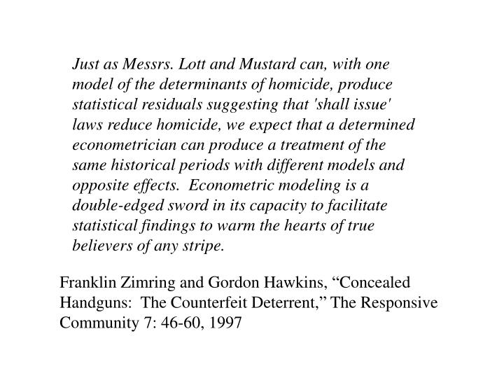 Just as Messrs. Lott and Mustard can, with one model of the determinants of homicide, produce statistical residuals suggesting that 'shall issue' laws reduce homicide, we expect that a determined econometrician can produce a treatment of the same historical periods with different models and opposite effects.  Econometric modeling is a double-edged sword in its capacity to facilitate statistical findings to warm the hearts of true believers of any stripe.