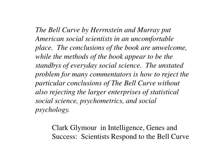The Bell Curve by Herrnstein and Murray put American social scientists in an uncomfortable place.  The conclusions of the book are unwelcome, while the methods of the book appear to be the standbys of everyday social science.  The unstated problem for many commentators is how to reject the particular conclusions of The Bell Curve without also rejecting the larger enterprises of statistical social science, psychometrics, and social psychology.