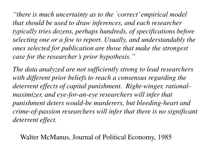 """""""there is much uncertainty as to the `correct' empirical model that should be used to draw inferences, and each researcher typically tries dozens, perhaps hundreds, of specifications before selecting one or a few to report. Usually, and understandably the ones selected for publication are those that make the strongest case for the researcher's prior hypothesis."""""""