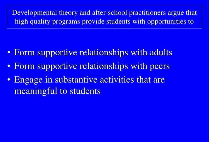 Developmental theory and after-school practitioners argue that high quality programs provide students with opportunities to
