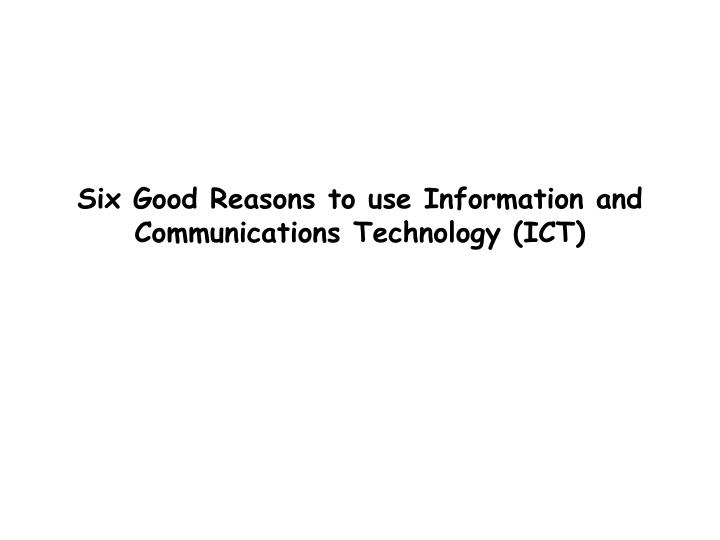 Six good reasons to use information and communications technology ict