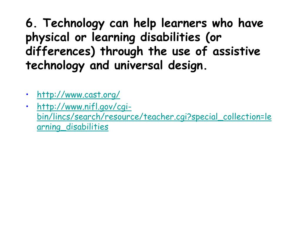 6. Technology can help learners who have physical or learning disabilities (or differences) through the use of assistive technology and universal design.
