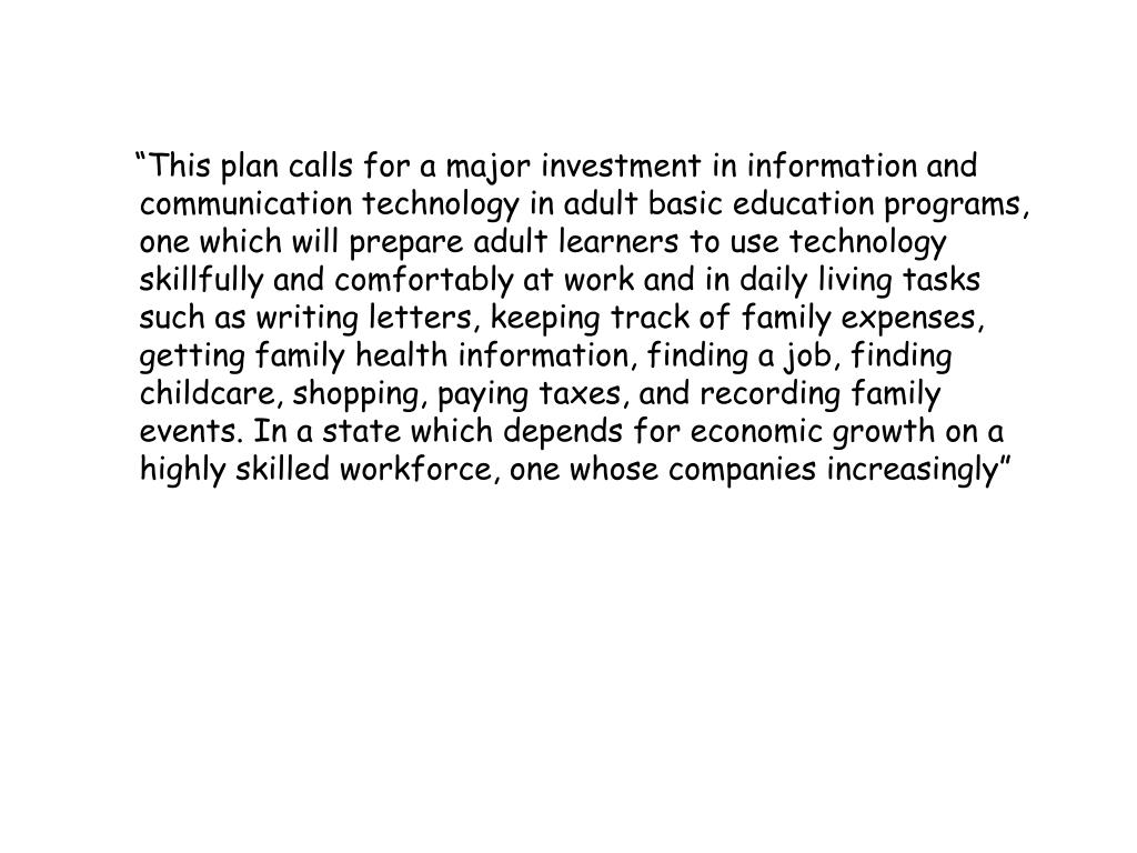 """This plan calls for a major investment in information and communication technology in adult basic education programs, one which will prepare adult learners to use technology skillfully and comfortably at work and in daily living tasks such as writing letters, keeping track of family expenses, getting family health information, finding a job, finding childcare, shopping, paying taxes, and recording family events. In a state which depends for economic growth on a highly skilled workforce, one whose companies increasingly"""