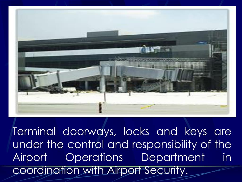 Terminal doorways, locks and keys are under the control and responsibility of the Airport Operations Department in coordination with Airport Security.