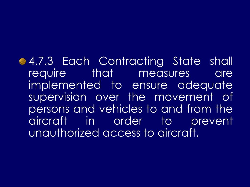 4.7.3 Each Contracting State shall require that measures are implemented to ensure adequate supervision over the movement of persons and vehicles to and from the aircraft in order to prevent unauthorized access to aircraft.