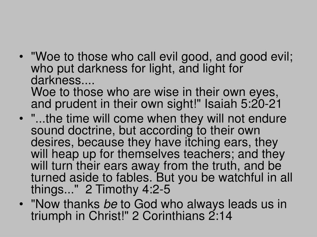"""Woe to those who call evil good, and good evil; who put darkness for light, and light for darkness...."