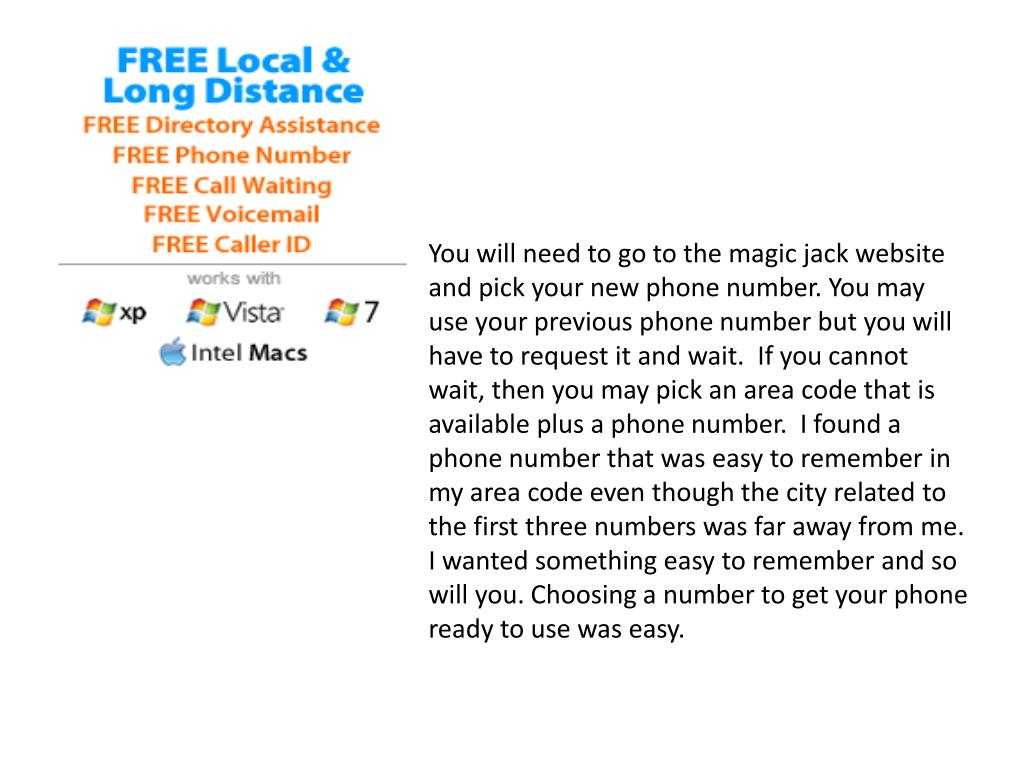 You will need to go to the magic jack website and pick your new phone number. You may use your previous phone number but you will have to request it and wait.  If you cannot wait, then you may pick an area code that is available plus a phone number.  I found a phone number that was easy to remember in my area code even though the city related to the first three numbers was far away from me.  I wanted something easy to remember and so will you. Choosing a number to get your phone ready to use was easy.