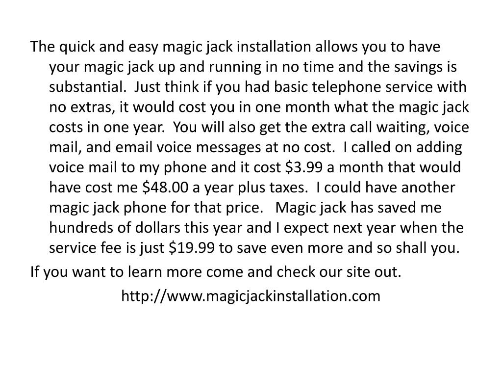 The quick and easy magic jack installation allows you to have your magic jack up and running in no time and the savings is substantial.  Just think if you had basic telephone service with no extras, it would cost you in one month what the magic jack costs in one year.  You will also get the extra call waiting, voice mail, and email voice messages at no cost.  I called on adding voice mail to my phone and it cost $3.99 a month that would have cost me $48.00 a year plus taxes.  I could have another magic jack phone for that price.   Magic jack has saved me hundreds of dollars this year and I expect next year when the service fee is just $19.99 to save even more and so shall you.