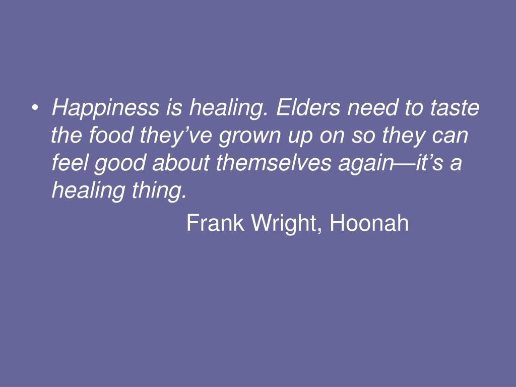 Happiness is healing. Elders need to taste the food they've grown up on so they can feel good about themselves again—it's a healing thing.