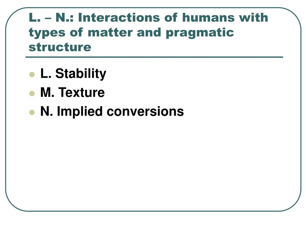 L. – N.: Interactions of humans with types of matter and pragmatic structure