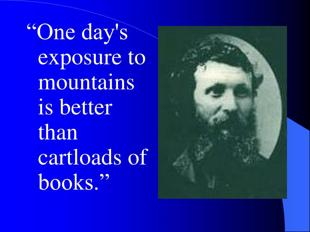 """One day's exposure to mountains is better than cartloads of books."""