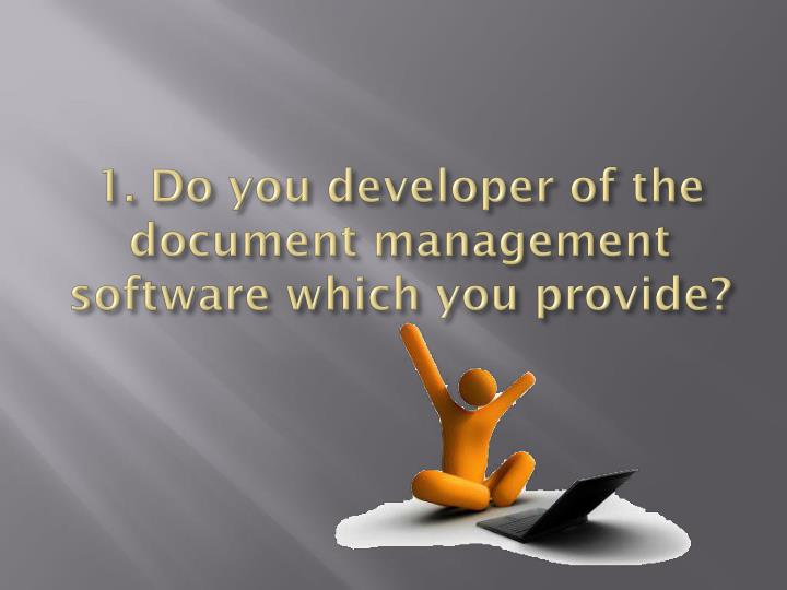 1 do you developer of the document management software which you provide