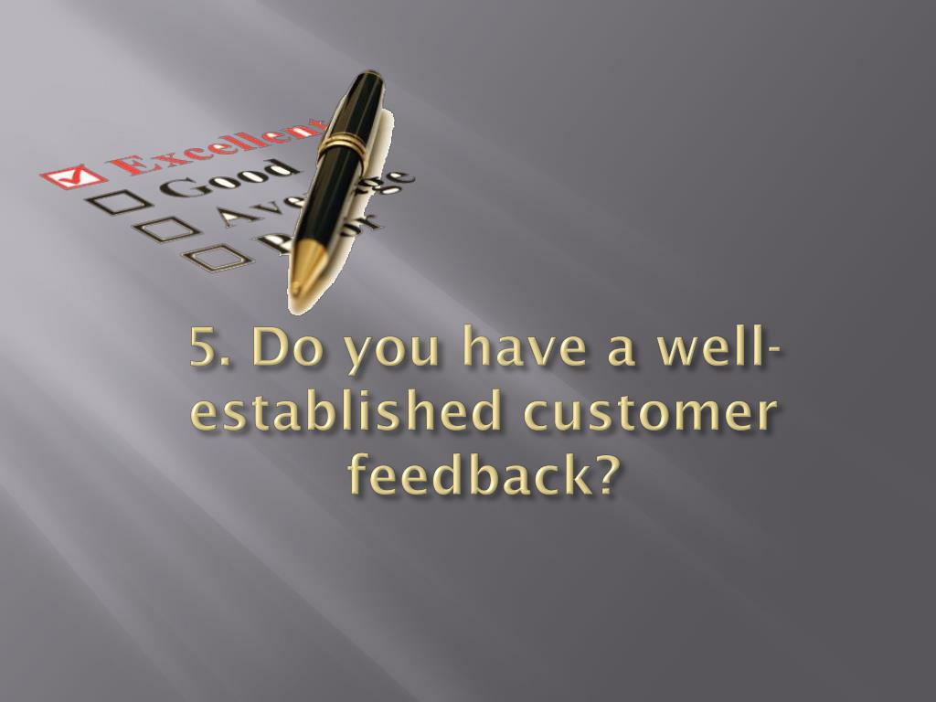 5. Do you have a well-established customer feedback?