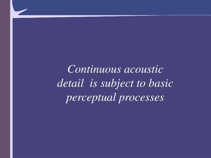 Continuous acoustic detail  is subject to basic perceptual processes
