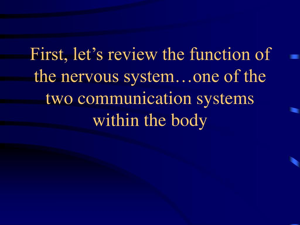 First, let's review the function of the nervous system…one of the two communication systems within the body
