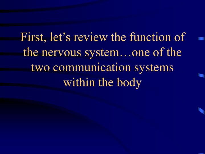 First, let's review the function of the nervous system…one of the two communication systems with...