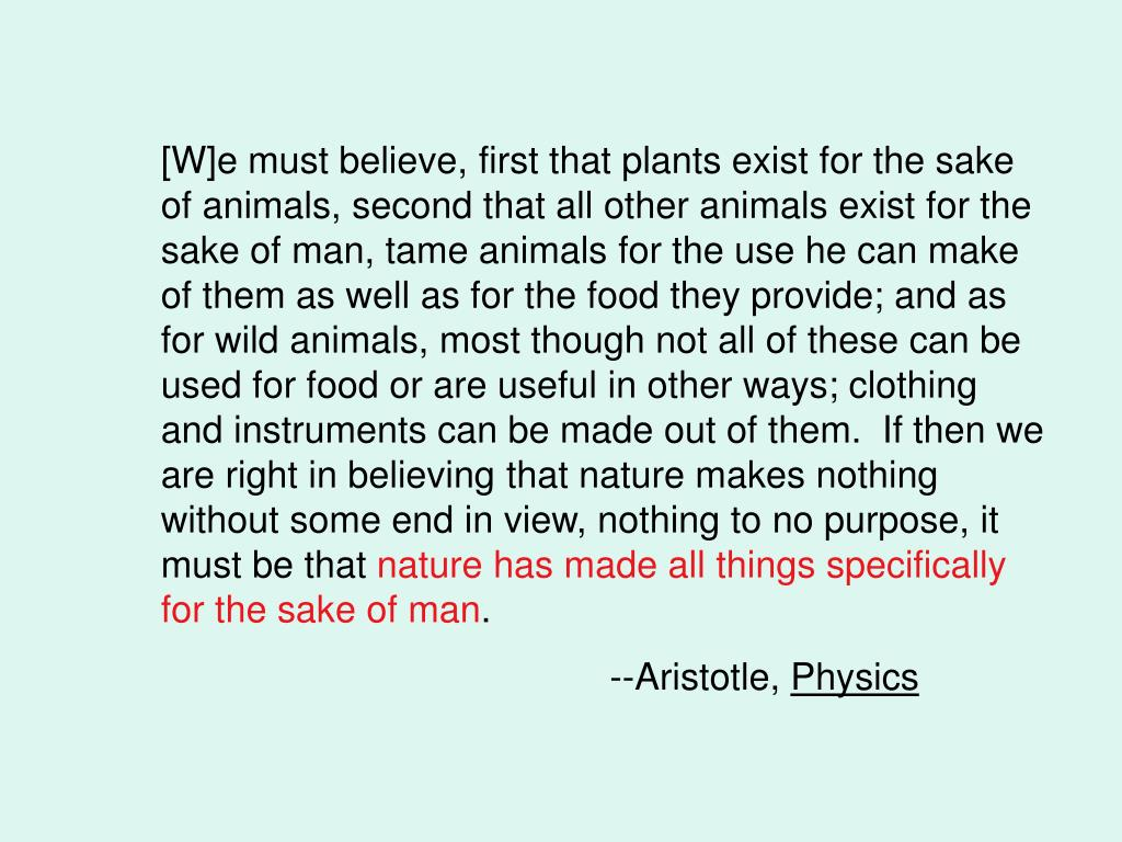 [W]e must believe, first that plants exist for the sake of animals, second that all other animals exist for the sake of man, tame animals for the use he can make of them as well as for the food they provide; and as for wild animals, most though not all of these can be used for food or are useful in other ways; clothing and instruments can be made out of them.  If then we are right in believing that nature makes nothing without some end in view, nothing to no purpose, it must be that